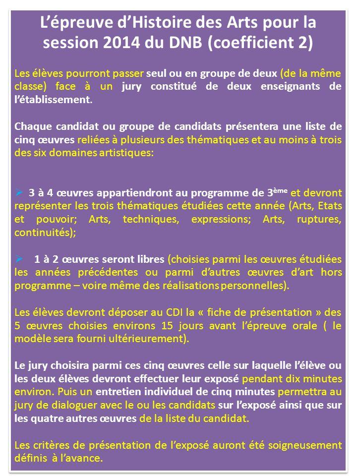 Lépreuve dHistoire des Arts pour la session 2014 du DNB (coefficient 2) Les élèves pourront passer seul ou en groupe de deux (de la même classe) face