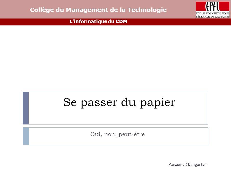 Se passer du papier Oui, non, peut-être Collège du Management de la Technologie L informatique du CDM Auteur : P.