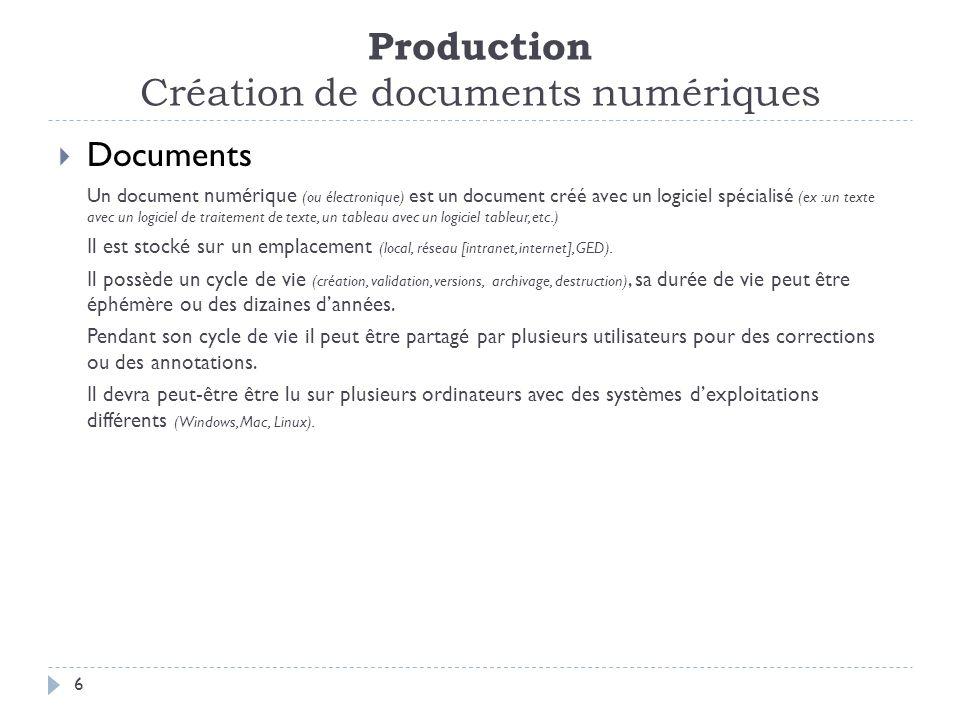Production Création de documents numériques 6 Documents Un document numérique (ou électronique) est un document créé avec un logiciel spécialisé (ex :un texte avec un logiciel de traitement de texte, un tableau avec un logiciel tableur, etc.) Il est stocké sur un emplacement (local, réseau [intranet, internet], GED).