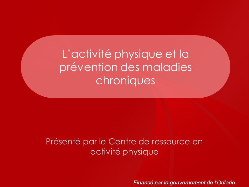 Lactivité physique et la prévention des maladies chroniques Présenté par le Centre de ressource en activité physique Financé par le gouvernement de lO