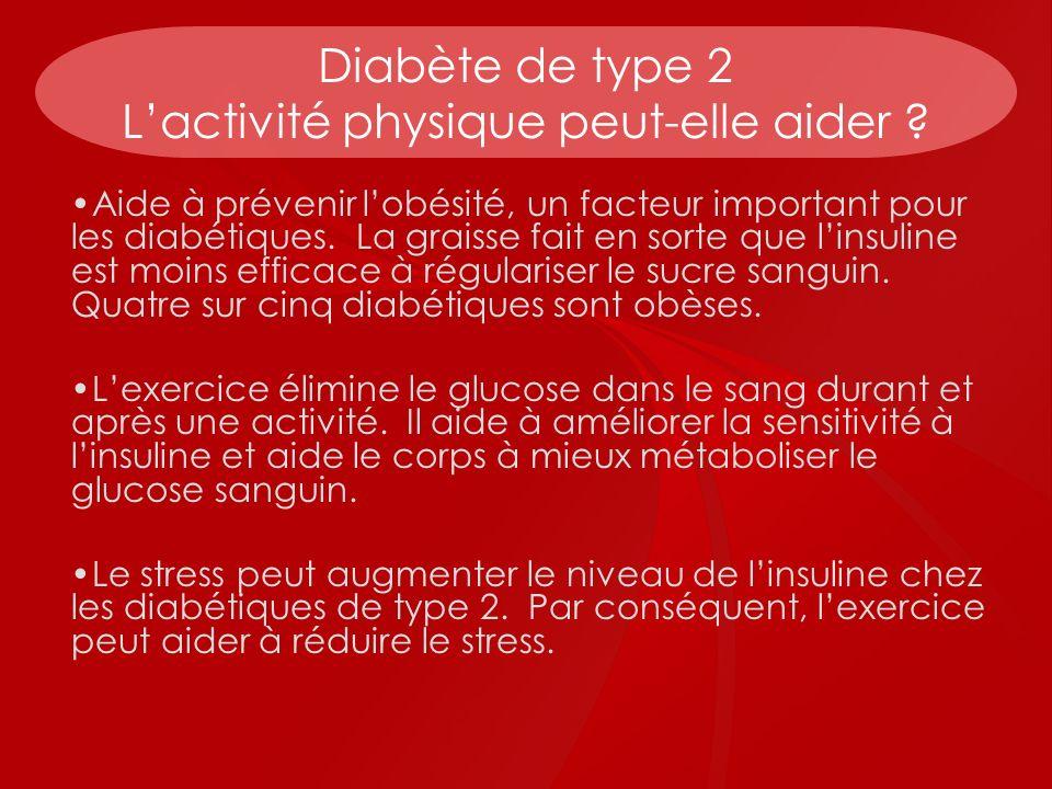 Diabète de type 2 Lactivité physique peut-elle aider ? Aide à prévenir lobésité, un facteur important pour les diabétiques. La graisse fait en sorte q