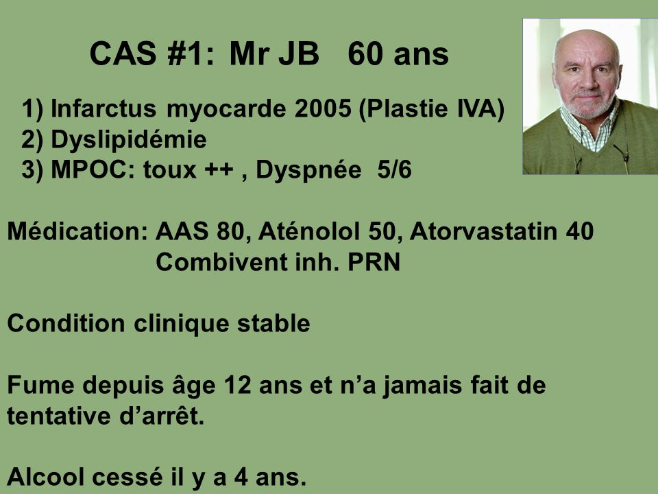 CAS #1: Mr JB 60 ans 1) Infarctus myocarde 2005 (Plastie IVA) 2) Dyslipidémie 3) MPOC: toux ++, Dyspnée 5/6 Médication: AAS 80, Aténolol 50, Atorvasta