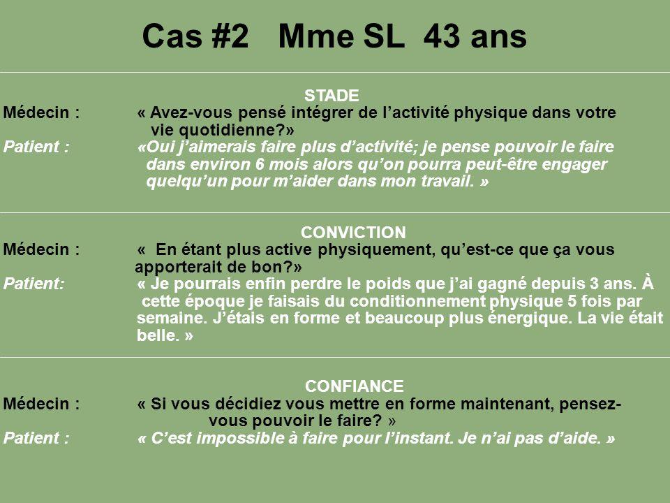 Cas #2 Mme SL 43 ans STADE Médecin :« Avez-vous pensé intégrer de lactivité physique dans votre vie quotidienne?» Patient :«Oui jaimerais faire plus d