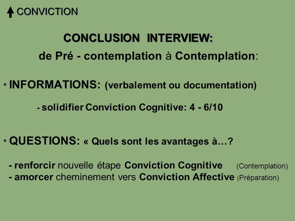 CONCLUSION INTERVIEW: CONVICTION INFORMATIONS: (verbalement ou documentation) - solidifier Conviction Cognitive: 4 - 6/10 QUESTIONS: « Quels sont les