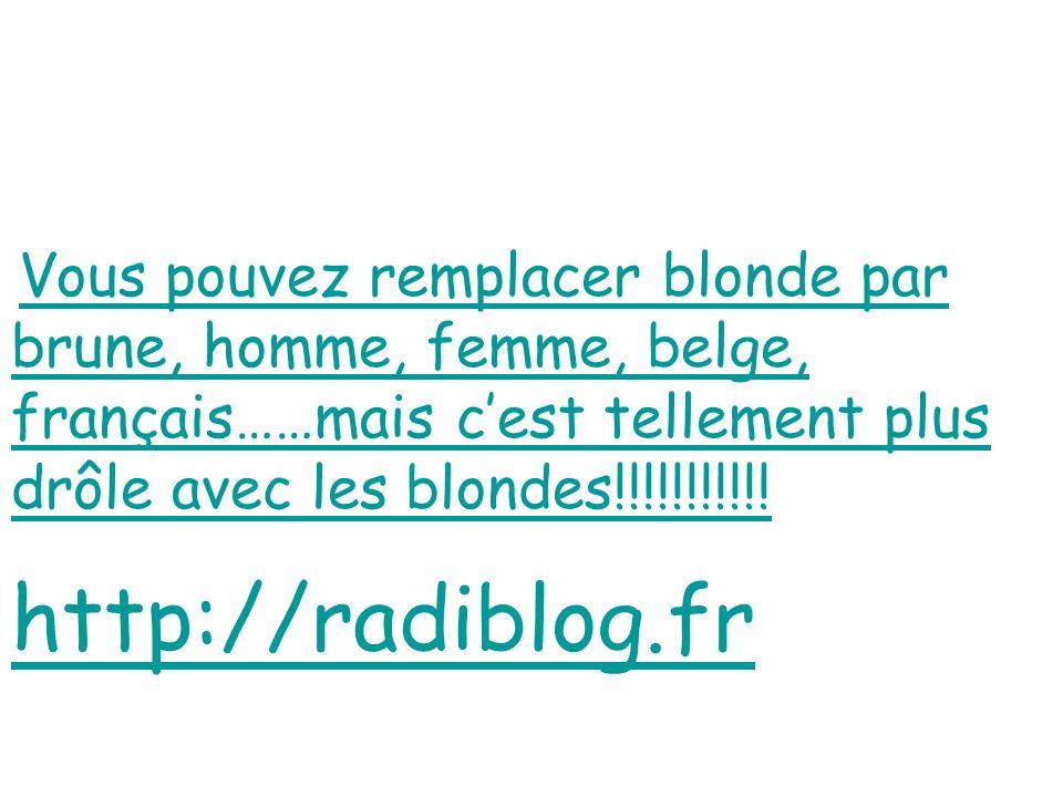 Vous pouvez remplacer blonde par brune, homme, femme, belge, français……mais cest tellement plus drôle avec les blondes!!!!!!!!!!! Vous pouvez remplace
