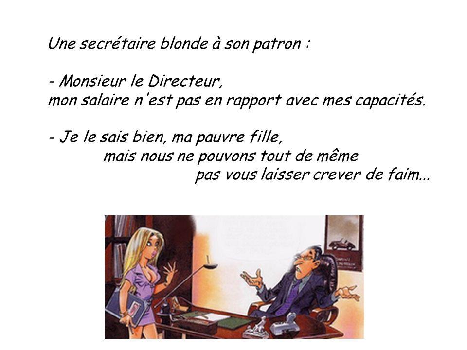 Une secrétaire blonde à son patron : - Monsieur le Directeur, mon salaire n'est pas en rapport avec mes capacités. - Je le sais bien, ma pauvre fille,