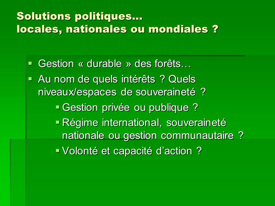 Solutions politiques… locales, nationales ou mondiales ? Gestion « durable » des forêts… Gestion « durable » des forêts… Au nom de quels intérêts ? Qu
