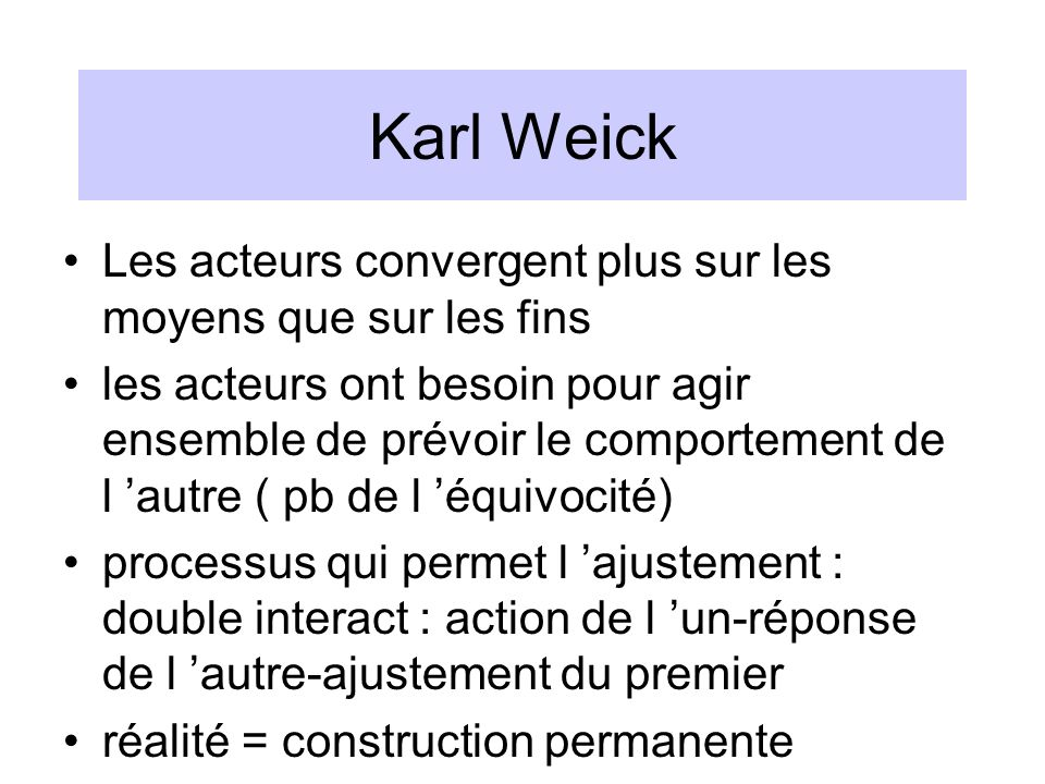 Karl Weick Les acteurs convergent plus sur les moyens que sur les fins les acteurs ont besoin pour agir ensemble de prévoir le comportement de l autre