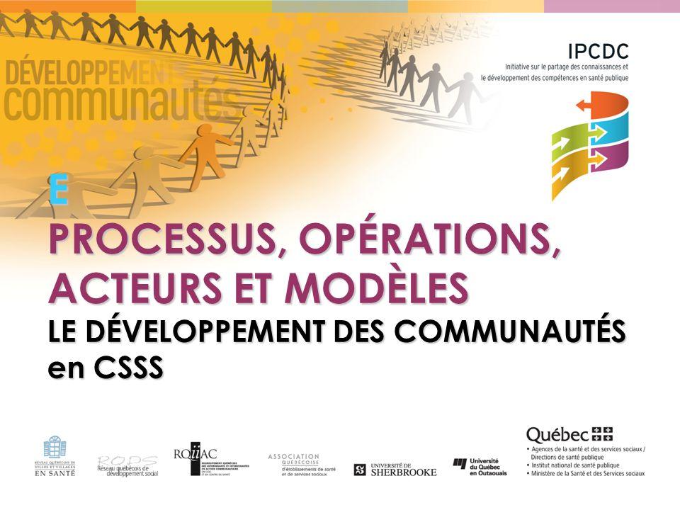 E – PROCESSUS, OPÉRATIONS, ACTEURS ET MODÈLES 1.Processus /principes daction du DC 2.Les étapes/opérations de la stratégie en DC 3.Les acteurs du développement des communautés 4.Survol de modèles 5.Conciliation des logiques dacteurs