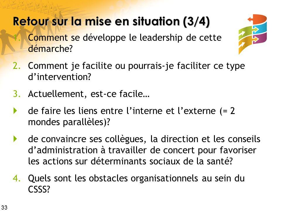33 Retour sur la mise en situation (3/4) 1.Comment se développe le leadership de cette démarche? 2.Comment je facilite ou pourrais-je faciliter ce typ