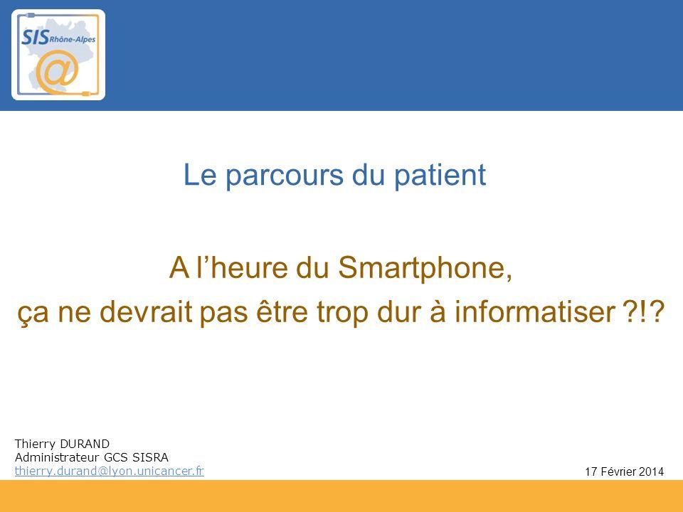 Le parcours du patient A lheure du Smartphone, ça ne devrait pas être trop dur à informatiser ?!? 17 Février 2014 Thierry DURAND Administrateur GCS SI