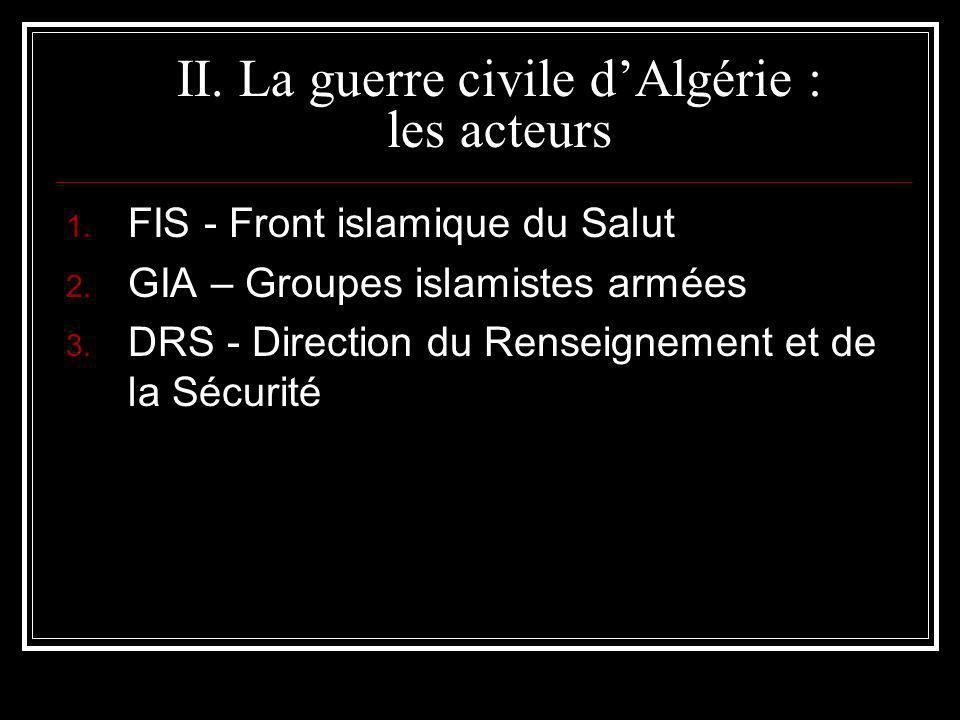 II. La guerre civile dAlgérie : les acteurs 1. FIS - Front islamique du Salut 2. GIA – Groupes islamistes armées 3. DRS - Direction du Renseignement e