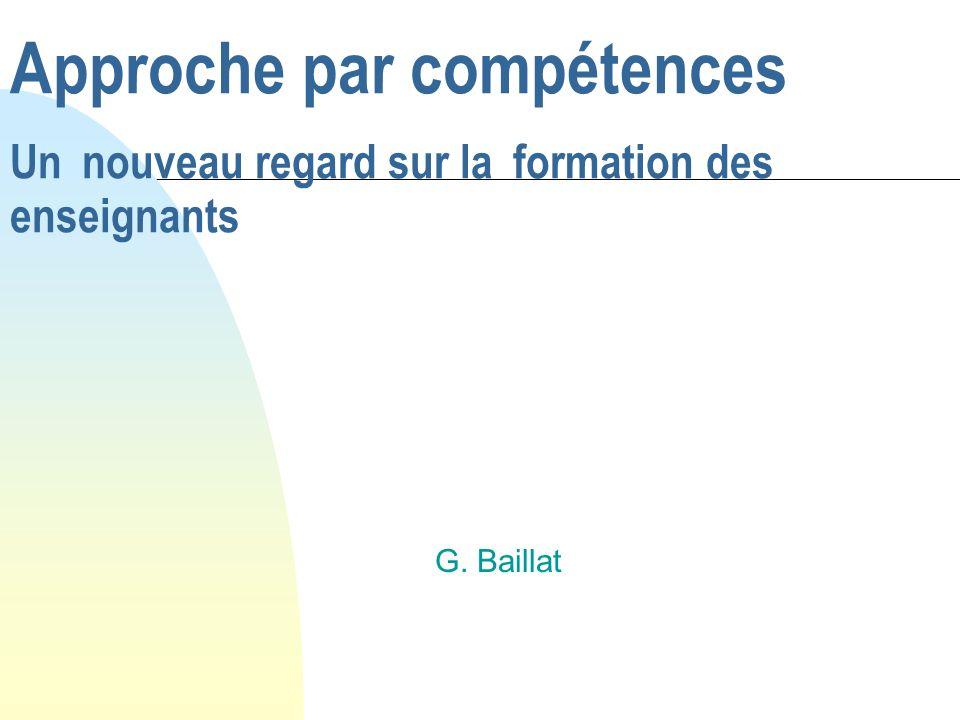 Approche par compétences Un nouveau regard sur la formation des enseignants G. Baillat