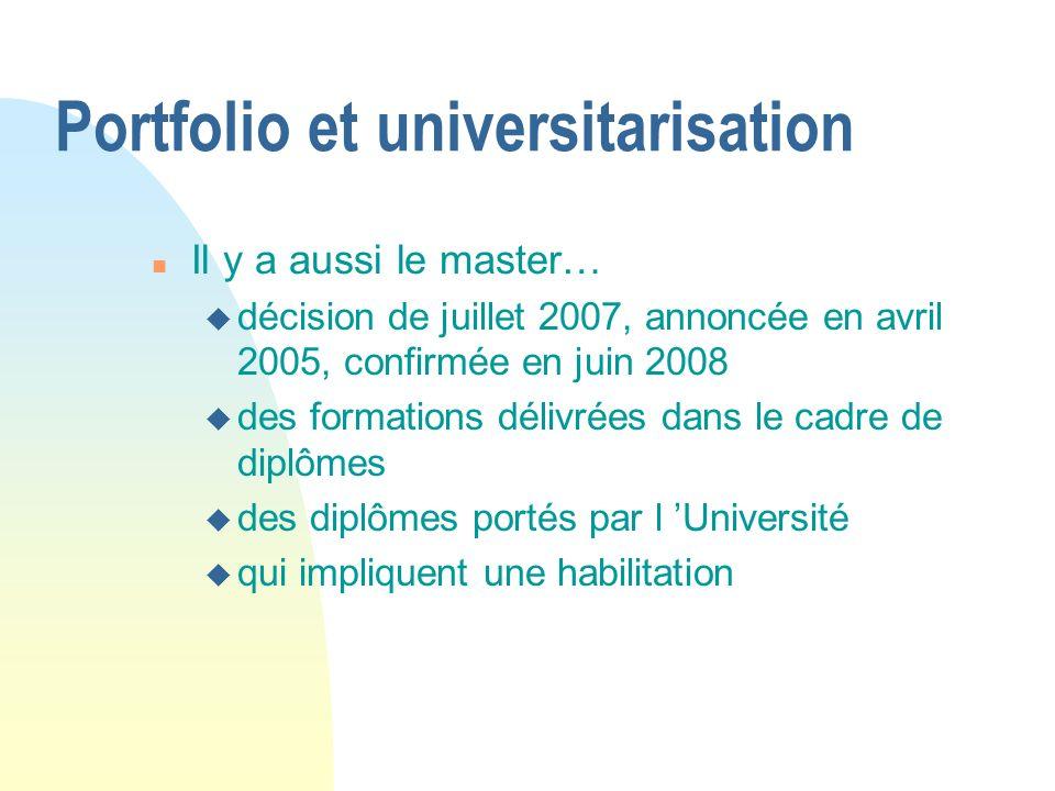 Portfolio et universitarisation n Il y a aussi le master… u décision de juillet 2007, annoncée en avril 2005, confirmée en juin 2008 u des formations délivrées dans le cadre de diplômes u des diplômes portés par l Université u qui impliquent une habilitation