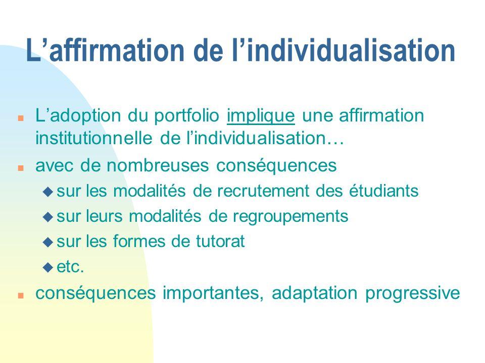 Laffirmation de lindividualisation n Ladoption du portfolio implique une affirmation institutionnelle de lindividualisation… n avec de nombreuses conséquences u sur les modalités de recrutement des étudiants u sur leurs modalités de regroupements u sur les formes de tutorat u etc.