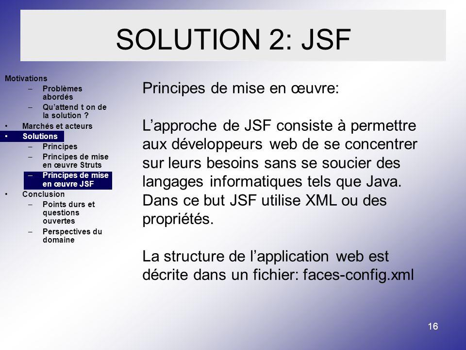 16 SOLUTION 2: JSF Motivations –Problèmes abordés –Quattend t on de la solution .