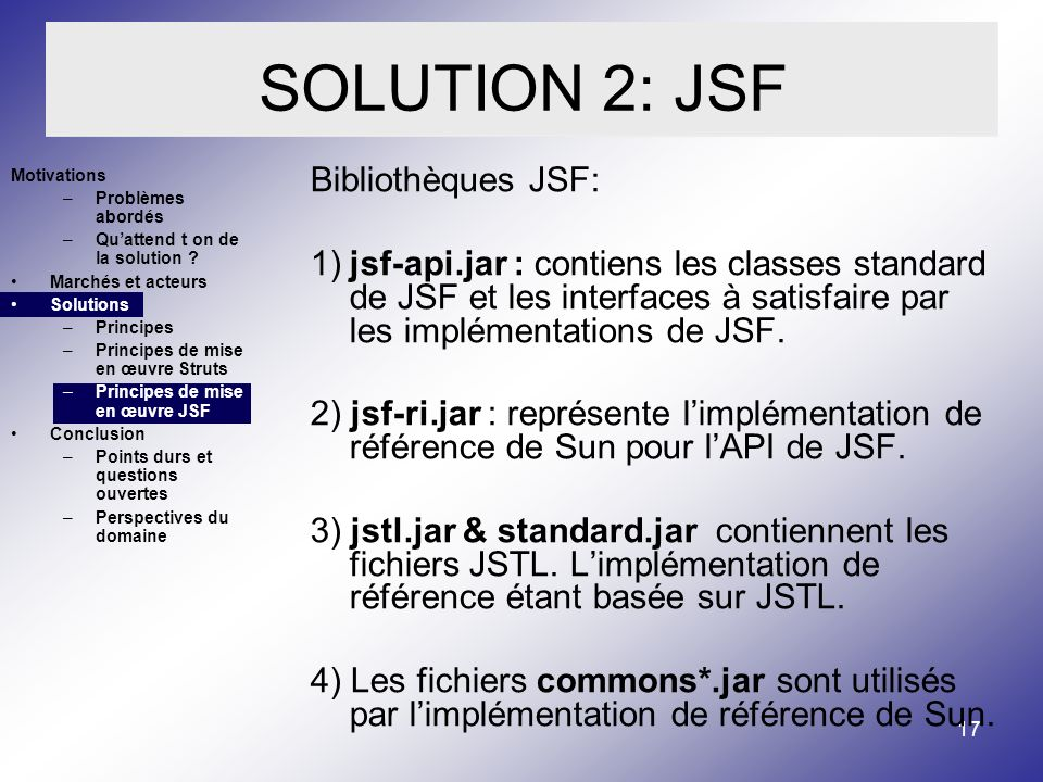 17 Bibliothèques JSF: 1)jsf-api.jar : contiens les classes standard de JSF et les interfaces à satisfaire par les implémentations de JSF.