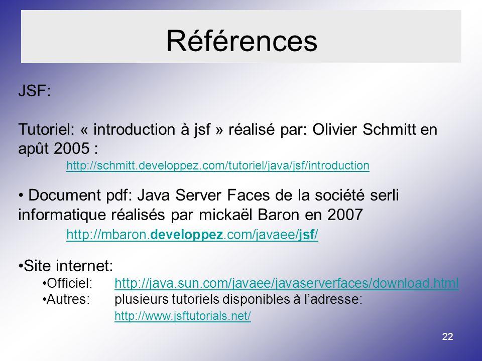 22 Références JSF: Tutoriel: « introduction à jsf » réalisé par: Olivier Schmitt en apût 2005 : http://schmitt.developpez.com/tutoriel/java/jsf/introduction Document pdf: Java Server Faces de la société serli informatique réalisés par mickaël Baron en 2007 http://mbaron.developpez.com/javaee/jsf/ http://mbaron.developpez.com/javaee/jsf/ Site internet: Officiel: http://java.sun.com/javaee/javaserverfaces/download.htmlhttp://java.sun.com/javaee/javaserverfaces/download.html Autres: plusieurs tutoriels disponibles à ladresse: http://www.jsftutorials.net/