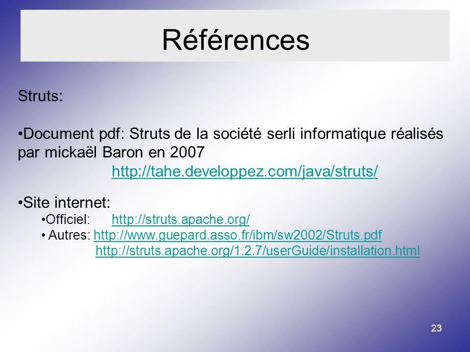 23 Références Struts: Document pdf: Struts de la société serli informatique réalisés par mickaël Baron en 2007 http://tahe.developpez.com/java/struts/ http://tahe.developpez.com/java/struts/ Site internet: Officiel: http://struts.apache.org/http://struts.apache.org/ Autres: http://www.guepard.asso.fr/ibm/sw2002/Struts.pdfhttp://www.guepard.asso.fr/ibm/sw2002/Struts.pdf http://struts.apache.org/1.2.7/userGuide/installation.html
