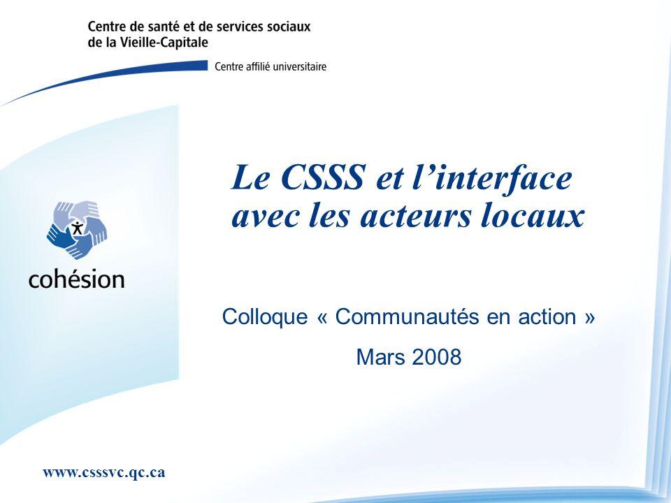 www.csssvc.qc.ca Le CSSS et linterface avec les acteurs locaux Colloque « Communautés en action » Mars 2008