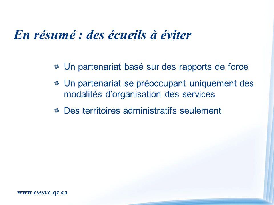 www.csssvc.qc.ca En résumé : des écueils à éviter Un partenariat basé sur des rapports de force Un partenariat se préoccupant uniquement des modalités dorganisation des services Des territoires administratifs seulement