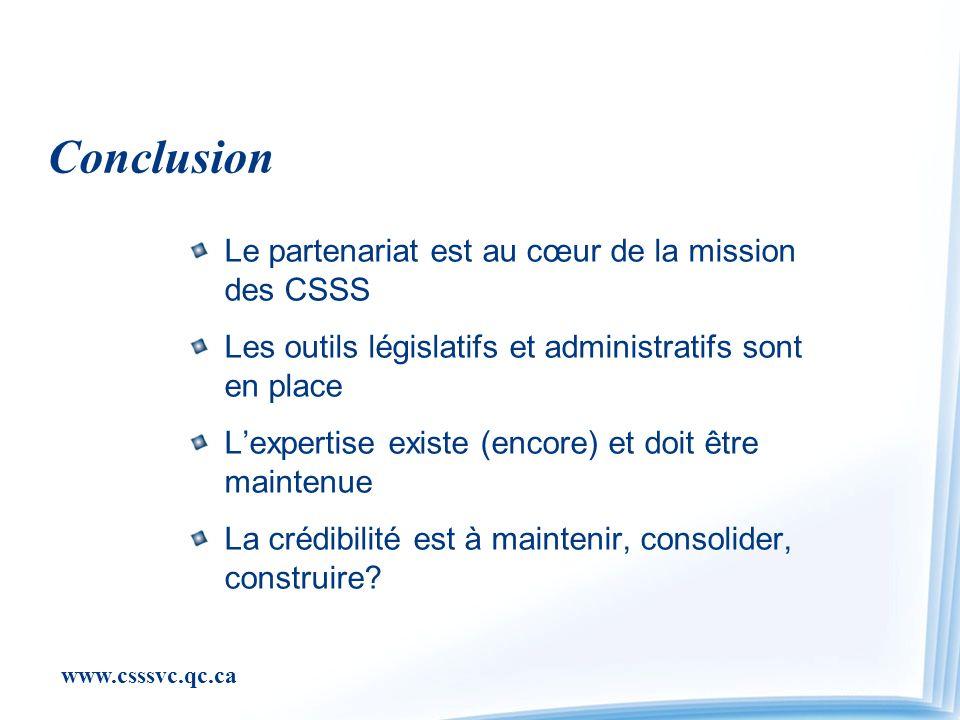 www.csssvc.qc.ca Conclusion Le partenariat est au cœur de la mission des CSSS Les outils législatifs et administratifs sont en place Lexpertise existe (encore) et doit être maintenue La crédibilité est à maintenir, consolider, construire