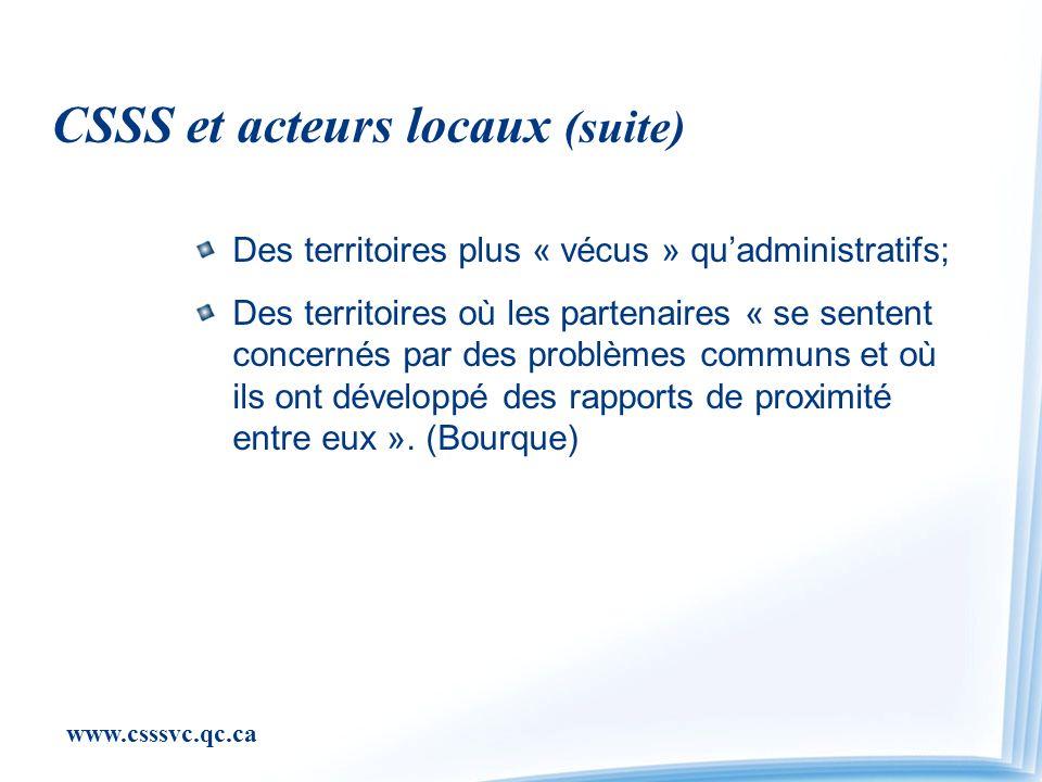 www.csssvc.qc.ca CSSS et acteurs locaux (suite) Des territoires plus « vécus » quadministratifs; Des territoires où les partenaires « se sentent concernés par des problèmes communs et où ils ont développé des rapports de proximité entre eux ».