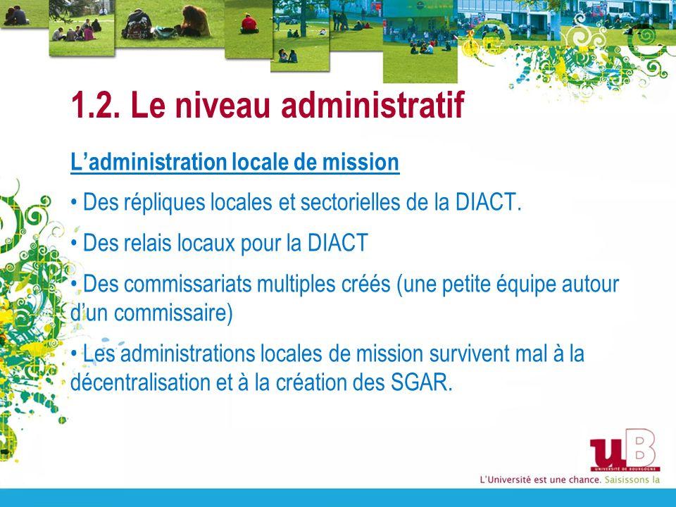 1.2. Le niveau administratif Ladministration locale de mission Des répliques locales et sectorielles de la DIACT. Des relais locaux pour la DIACT Des