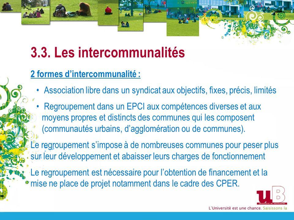 3.3. Les intercommunalités 2 formes dintercommunalité : Association libre dans un syndicat aux objectifs, fixes, précis, limités Regroupement dans un