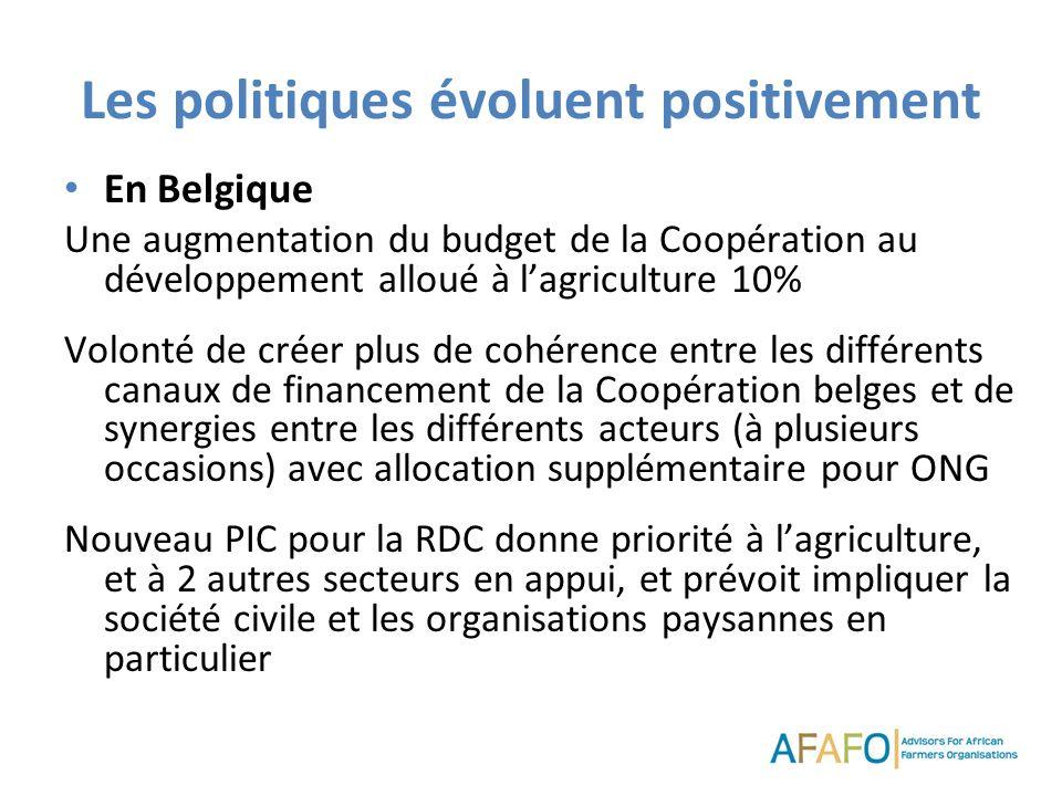 Les politiques évoluent positivement En Belgique Une augmentation du budget de la Coopération au développement alloué à lagriculture 10% Volonté de créer plus de cohérence entre les différents canaux de financement de la Coopération belges et de synergies entre les différents acteurs (à plusieurs occasions) avec allocation supplémentaire pour ONG Nouveau PIC pour la RDC donne priorité à lagriculture, et à 2 autres secteurs en appui, et prévoit impliquer la société civile et les organisations paysannes en particulier