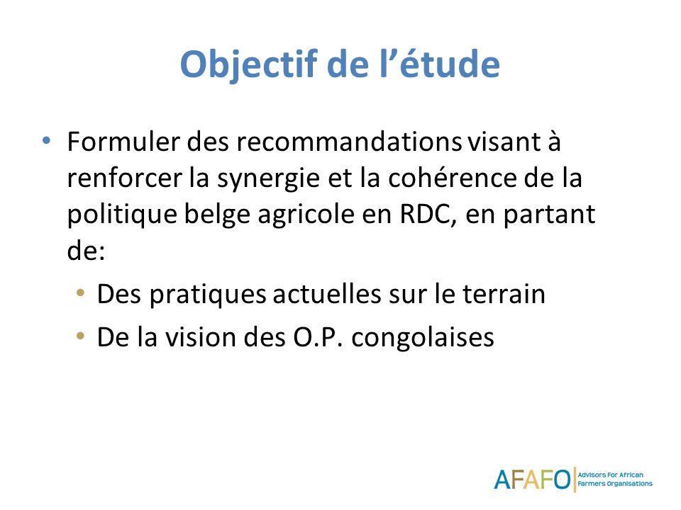 Objectif de létude Formuler des recommandations visant à renforcer la synergie et la cohérence de la politique belge agricole en RDC, en partant de: Des pratiques actuelles sur le terrain De la vision des O.P.