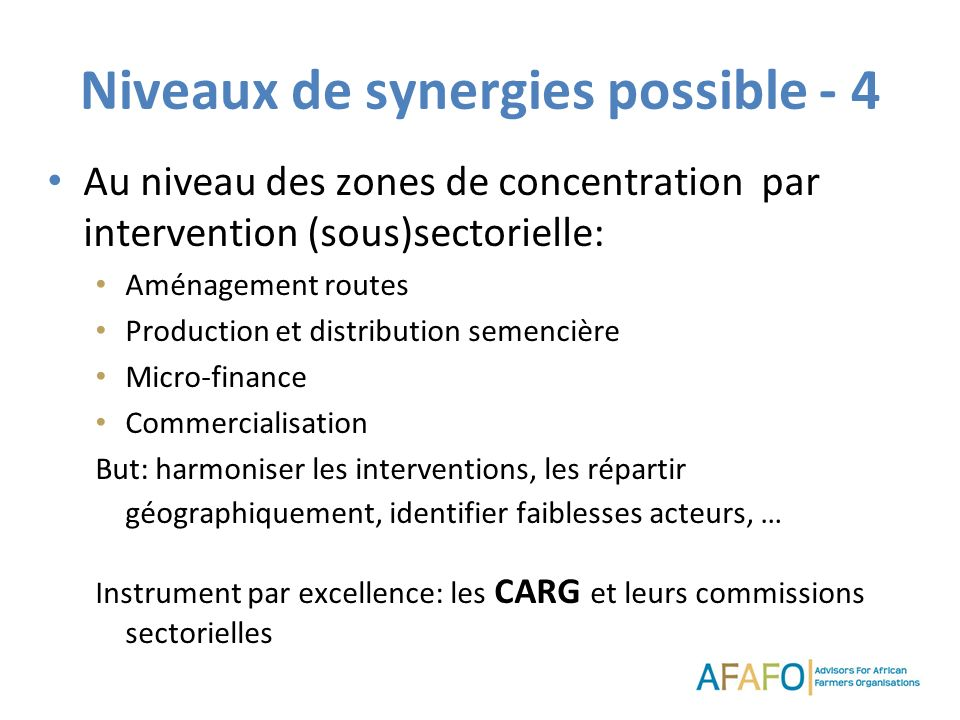 Niveaux de synergies possible - 4 Au niveau des zones de concentration par intervention (sous)sectorielle: Aménagement routes Production et distribution semencière Micro-finance Commercialisation But: harmoniser les interventions, les répartir géographiquement, identifier faiblesses acteurs, … Instrument par excellence: les CARG et leurs commissions sectorielles