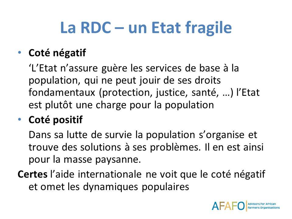 La RDC – un Etat fragile Coté négatif LEtat nassure guère les services de base à la population, qui ne peut jouir de ses droits fondamentaux (protection, justice, santé, …) lEtat est plutôt une charge pour la population Coté positif Dans sa lutte de survie la population sorganise et trouve des solutions à ses problèmes.