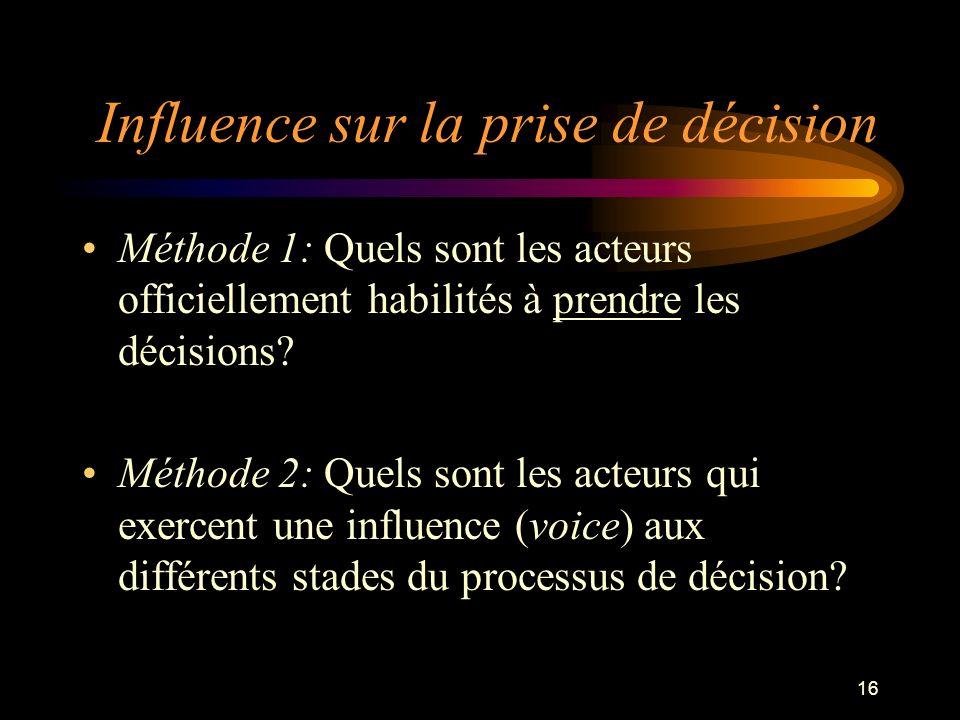 16 Influence sur la prise de décision Méthode 1: Quels sont les acteurs officiellement habilités à prendre les décisions? Méthode 2: Quels sont les ac