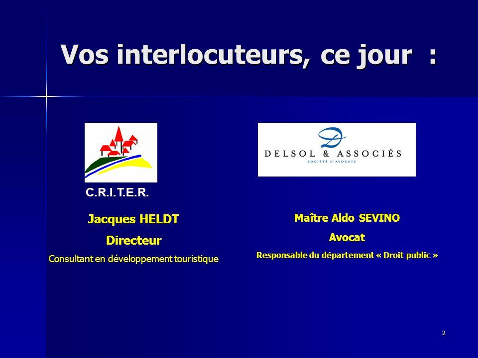 2 Vos interlocuteurs, ce jour : C.R.I.T.E.R. Jacques HELDT Directeur Consultant en développement touristique Maître Aldo SEVINO Avocat Responsable du