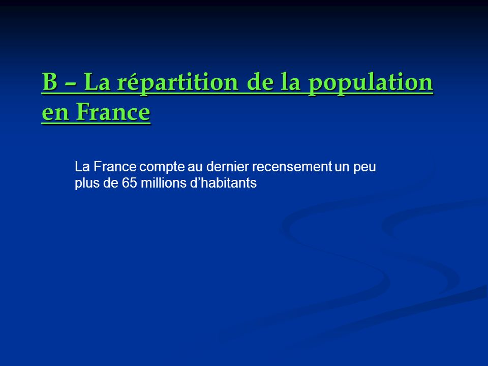 B – La répartition de la population en France La France compte au dernier recensement un peu plus de 65 millions dhabitants