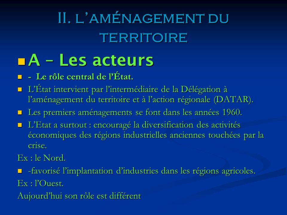 II. laménagement du territoire A – Les acteurs A – Les acteurs - Le rôle central de lÉtat. - Le rôle central de lÉtat. LÉtat intervient par lintermédi