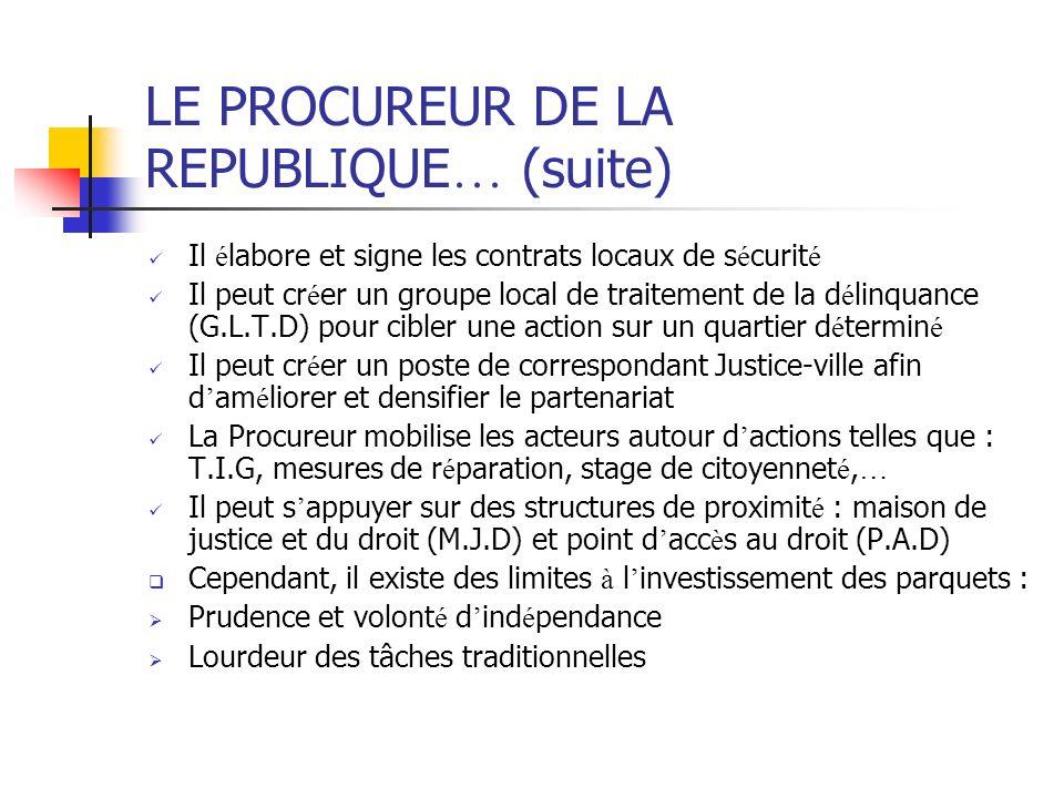 LE PROCUREUR DE LA REPUBLIQUE … (suite) Il é labore et signe les contrats locaux de s é curit é Il peut cr é er un groupe local de traitement de la d