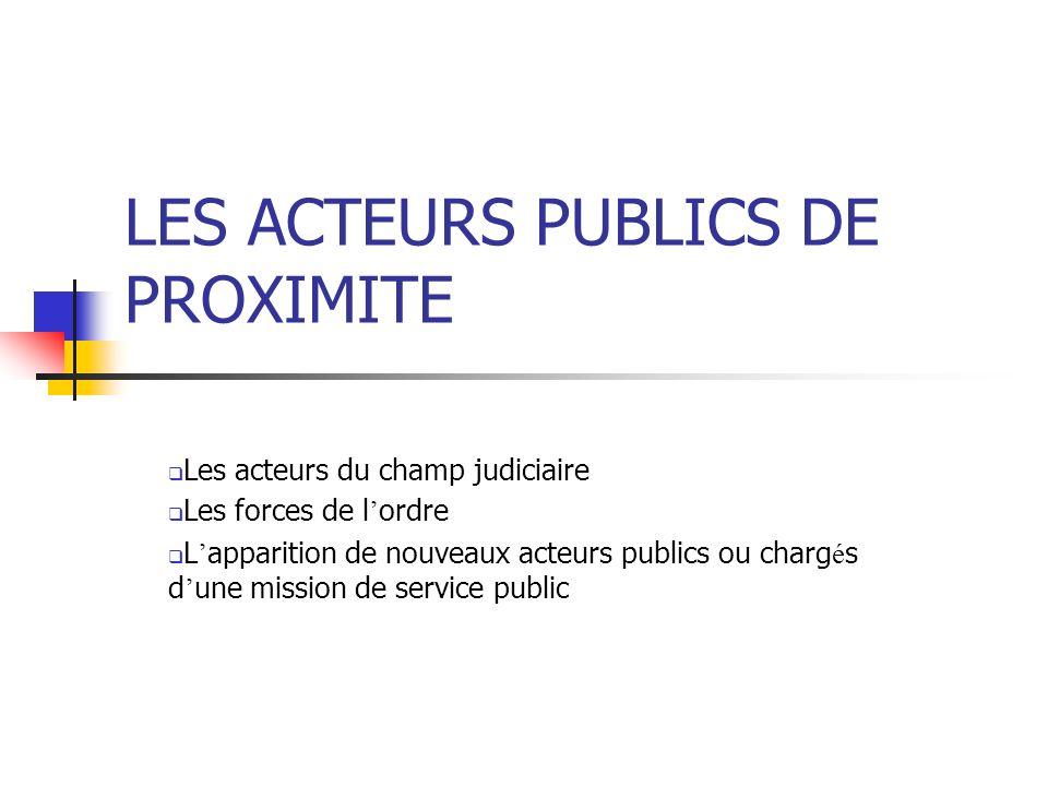 LES ACTEURS PUBLICS DE PROXIMITE Les acteurs du champ judiciaire Les forces de l ordre L apparition de nouveaux acteurs publics ou charg é s d une mis