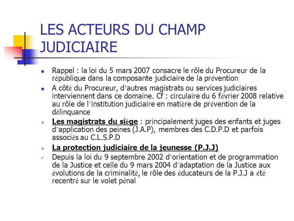 LES ACTEURS DU CHAMP JUDICIAIRE Rappel : la loi du 5 mars 2007 consacre le rôle du Procureur de la r é publique dans la composante judiciaire de la pr