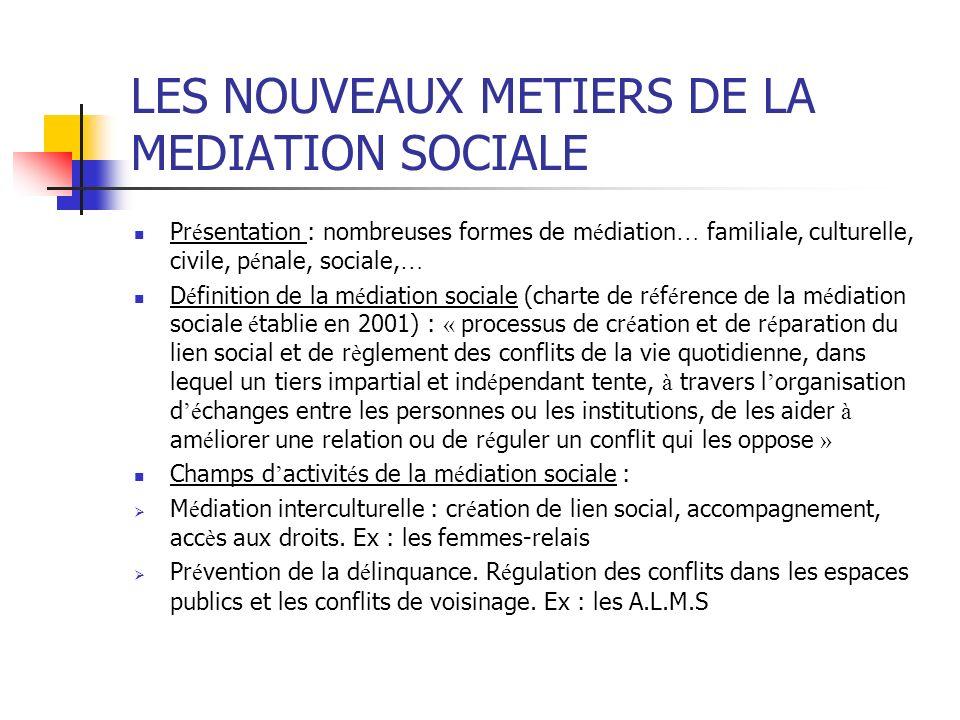LES NOUVEAUX METIERS DE LA MEDIATION SOCIALE Pr é sentation : nombreuses formes de m é diation … familiale, culturelle, civile, p é nale, sociale, … D