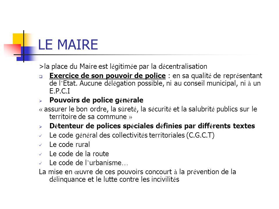 LE MAIRE >la place du Maire est l é gitim é e par la d é centralisation Exercice de son pouvoir de police : en sa qualit é de repr é sentant de l Etat