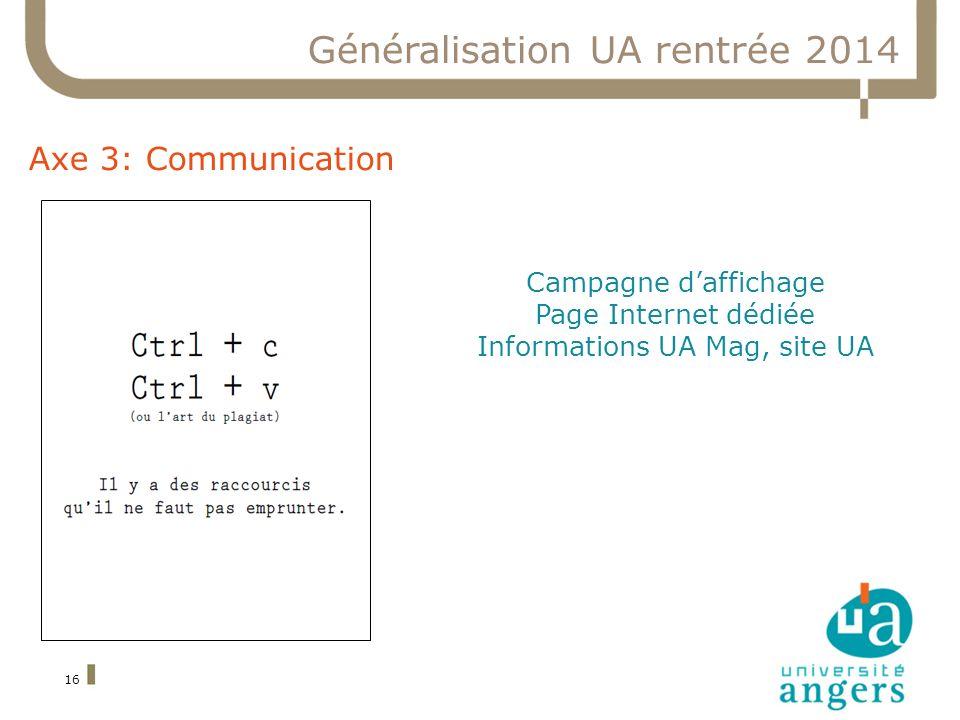 16 Généralisation UA rentrée 2014 Axe 3: Communication Campagne daffichage Page Internet dédiée Informations UA Mag, site UA