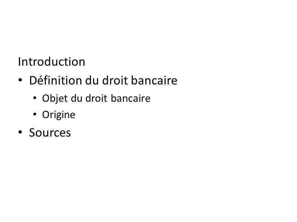 Introduction Définition du droit bancaire Objet du droit bancaire Origine Sources