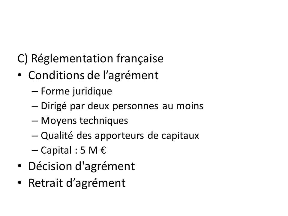 C) Réglementation française Conditions de lagrément – Forme juridique – Dirigé par deux personnes au moins – Moyens techniques – Qualité des apporteurs de capitaux – Capital : 5 M Décision d agrément Retrait dagrément