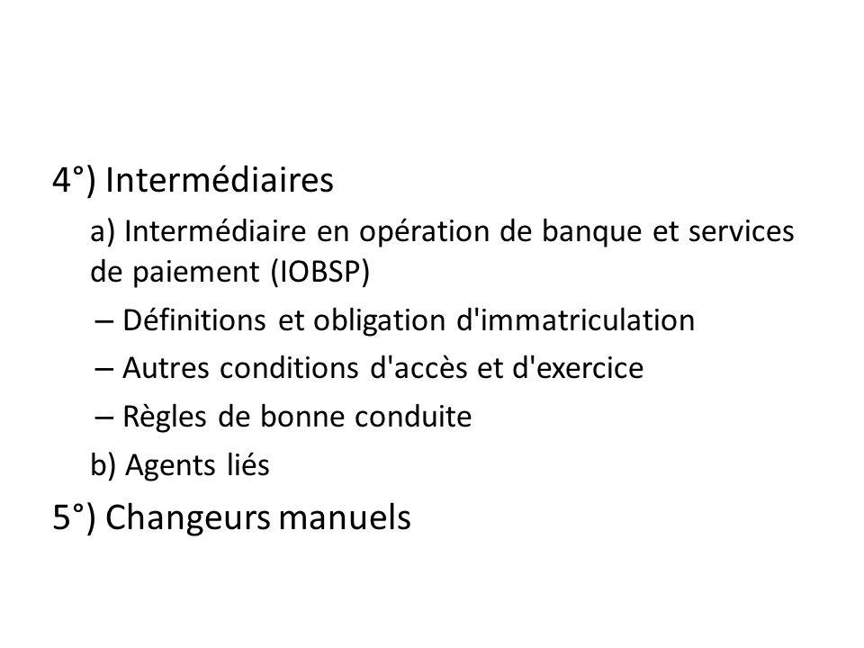 4°) Intermédiaires a) Intermédiaire en opération de banque et services de paiement (IOBSP) – Définitions et obligation d immatriculation – Autres conditions d accès et d exercice – Règles de bonne conduite b) Agents liés 5°) Changeurs manuels