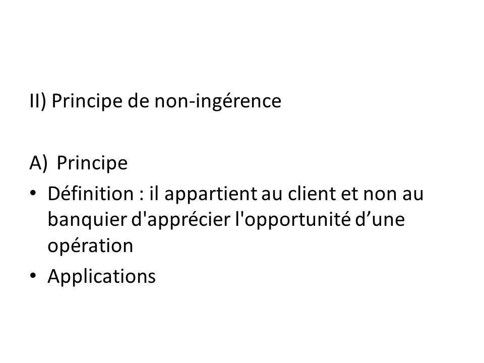 II) Principe de non-ingérence A)Principe Définition : il appartient au client et non au banquier d apprécier l opportunité dune opération Applications
