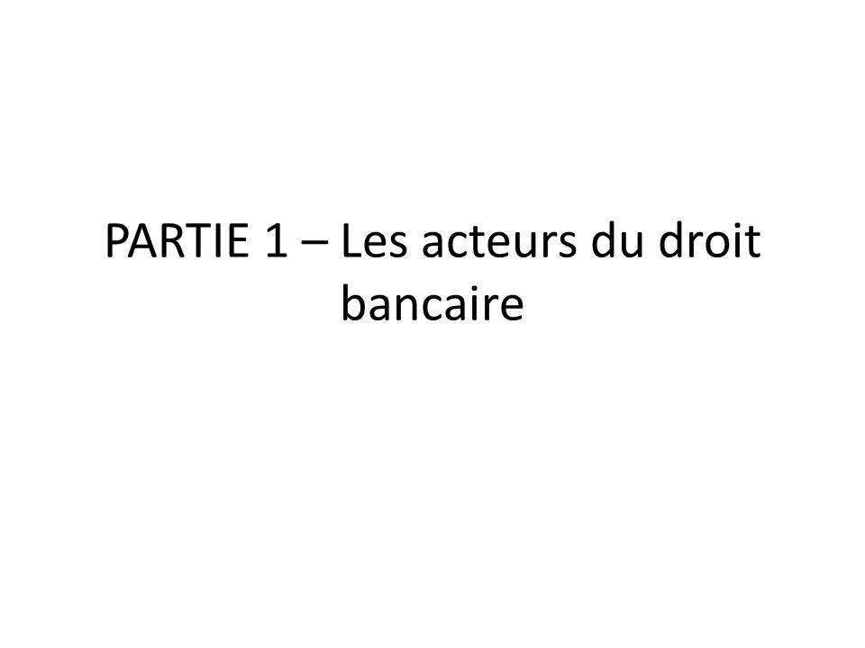 PARTIE 1 – Les acteurs du droit bancaire
