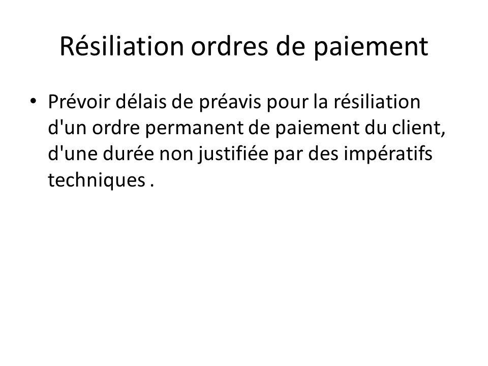Résiliation ordres de paiement Prévoir délais de préavis pour la résiliation d un ordre permanent de paiement du client, d une durée non justifiée par des impératifs techniques.