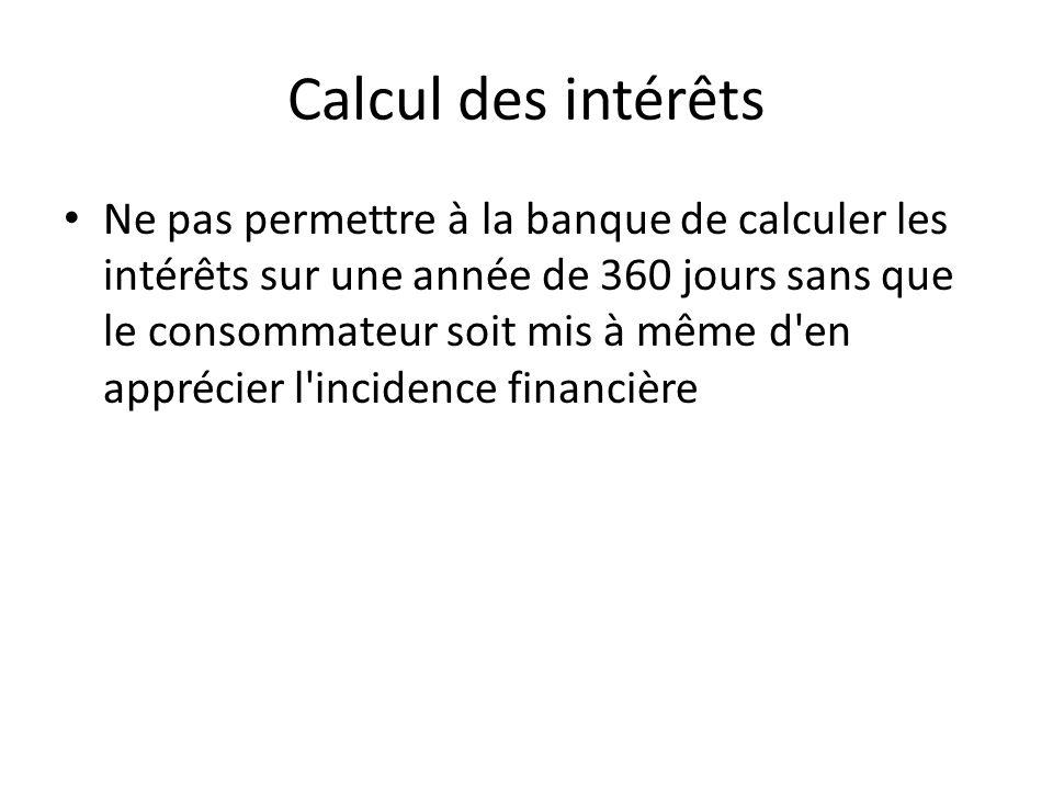 Calcul des intérêts Ne pas permettre à la banque de calculer les intérêts sur une année de 360 jours sans que le consommateur soit mis à même d en apprécier l incidence financière